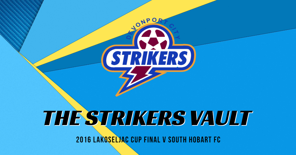 The Strikers Vault – 2016 Lakoseljac Cup Final v South Hobart FC
