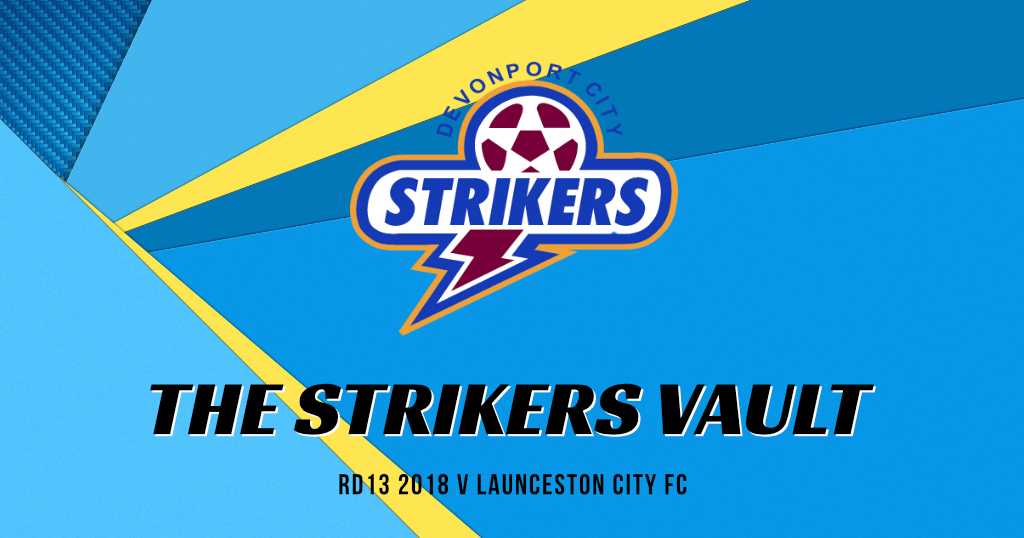 The Strikers Vault – Rd. 13 2018 v Launceston City FC